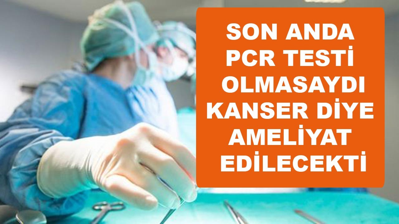 PCR testi olmasaydı kanserden ameliyat edilecekti