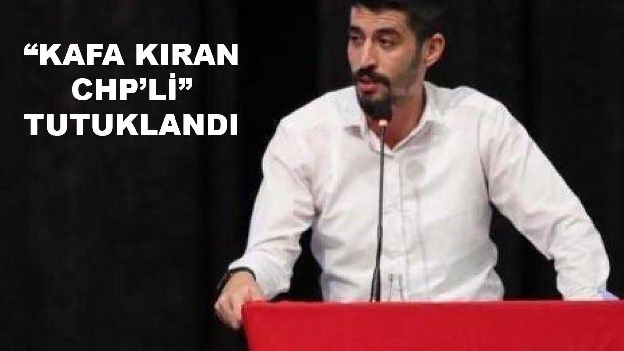 """""""Kafa kıran CHP'li yönetici"""" tutuklandı"""