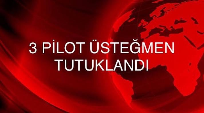 3 Pilot üsteğmen tutuklandı