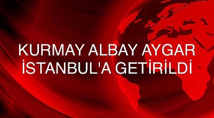 Kurmay Albay Aygar, İstanbul'a getirildi
