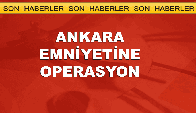 Ankara emniyetine operasyon