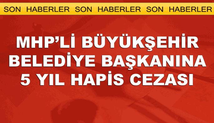 MHP'li büyükşehir belediye başkanına 5 yıl hapis