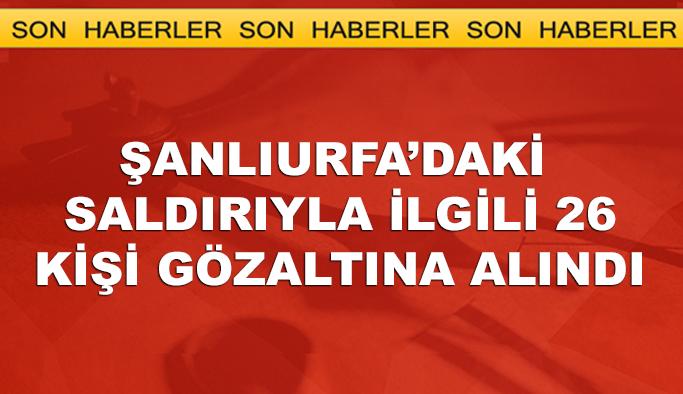 Şanlıurfa'daki saldırıyla ilgili 26 kişi gözaltına alındı