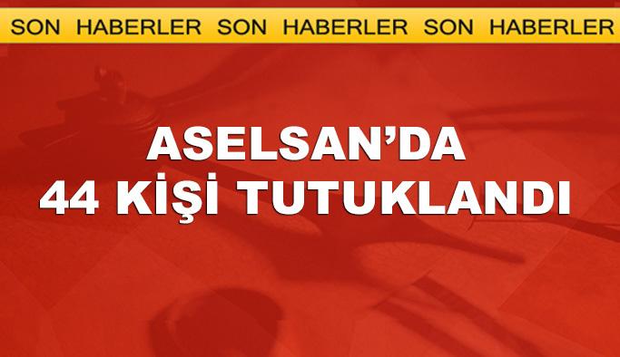 ASELSAN'da 44 kşi tutuklandı