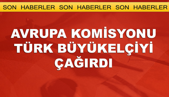 Avrupa Komisyonu, Türkiye'nin AB Büyükelçisini çağırdı