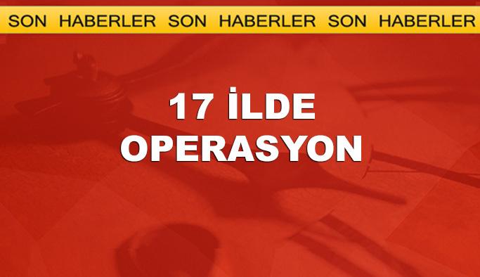 İstanbul merkezli 17 ilde operasyon