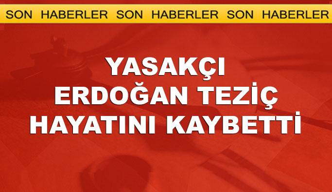 Yasakçı Erdoğan Teziç hayatını kaybetti