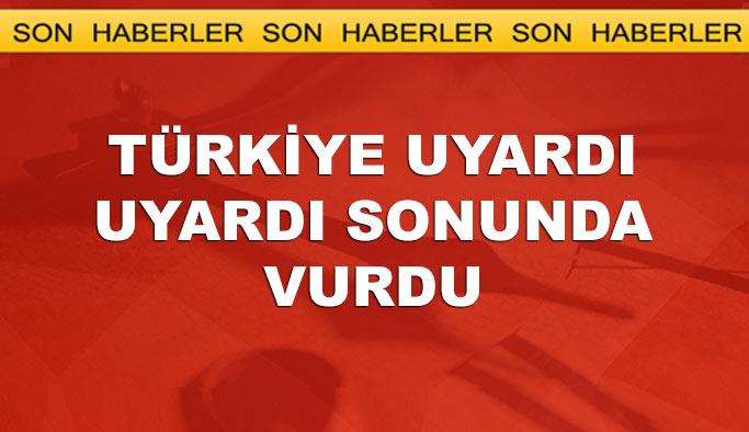 Türkiye uyardı uyardı sonunda vurdu