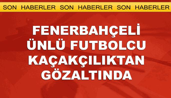 Fenerbahçeli futbolcu 'kaçakçılık'tan gözaltında