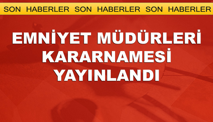 Emniyet Müdürleri kararnamesi yayınlandı LİSTE