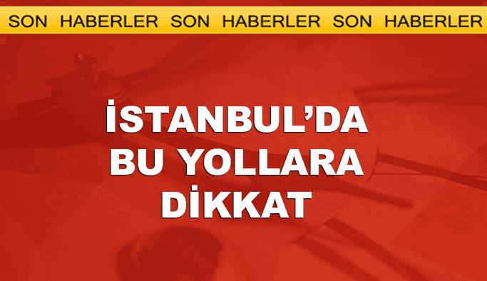 Bugün İstanbul'da bu yollara dikkat