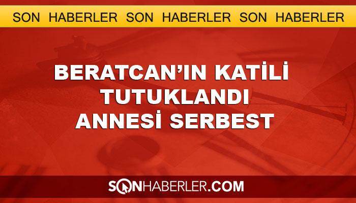 Beratcan'ın katili tutuklandı, annesi serbest