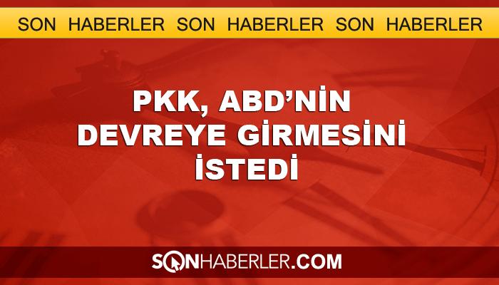 PKK, ABD'nin devreye girmesini istedi