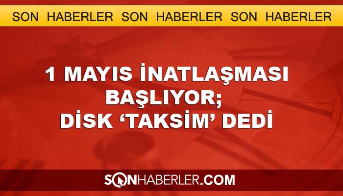 1 Mayıs inatlaşması başlıyor, DİSK 'Taksim' dedi