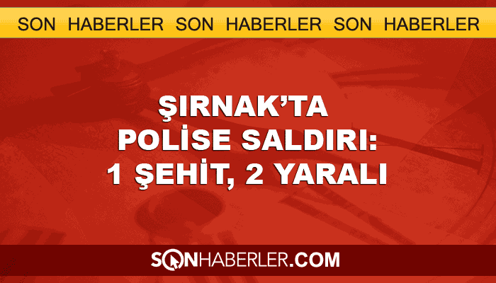 Şırnak'ta polise roketli ve silahlı saldırı: Bir şehit, iki yaralı