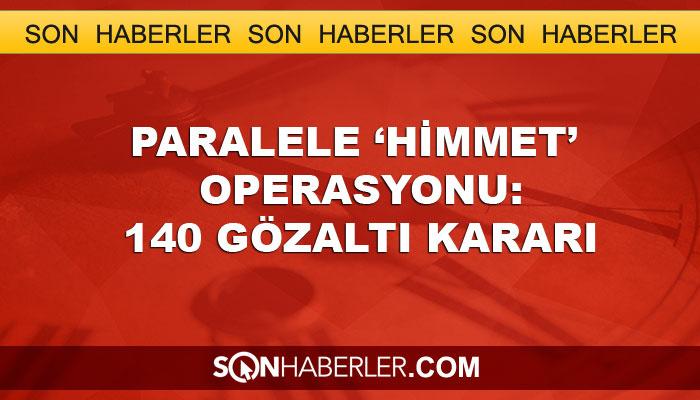Paralele 'himmet' operasyonu: 140 gözaltı kararı
