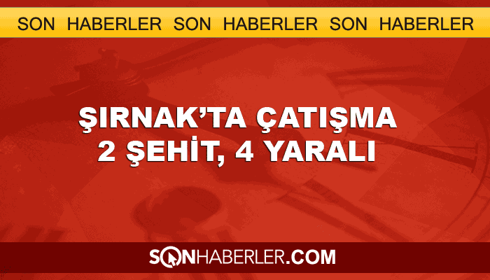 Şırnak'ta çatışma: 2 şehit 4 yaralı