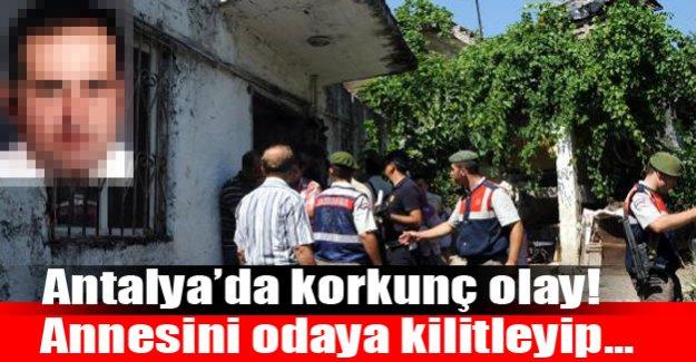 Antalya'da dehşet olay! Annesini odaya kilitleyip...