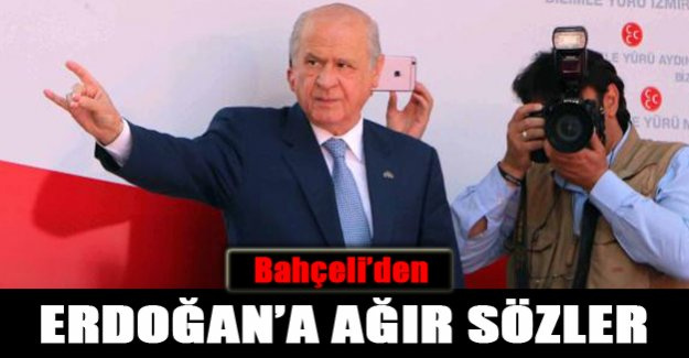 Bahçeli'den Erdoğan'a ağır sözler