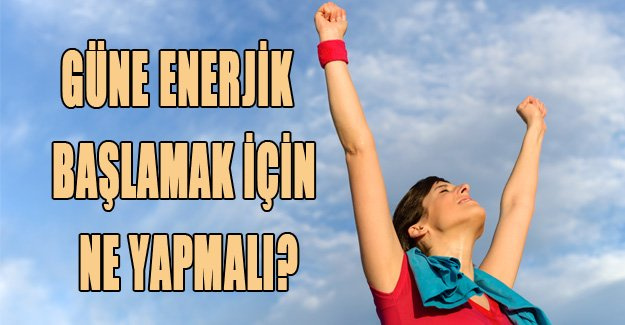 Günlük enerjik başlamak için ne yapmalı?