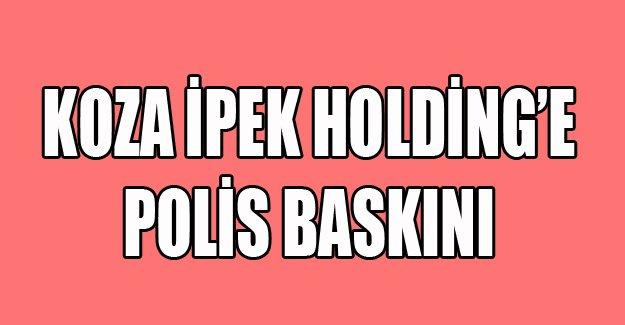 Koza İpek Holding'e polis baskını