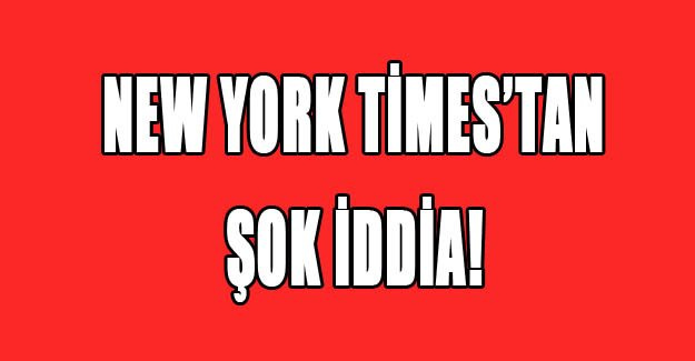 New York Times'tan şok iddia!