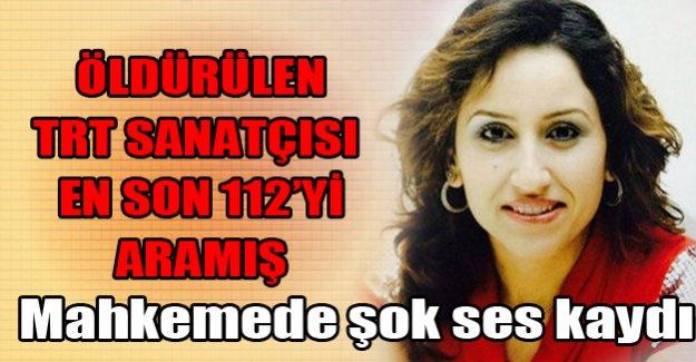 Öldürülen TRT sanatçısı en son 112'yi aramış