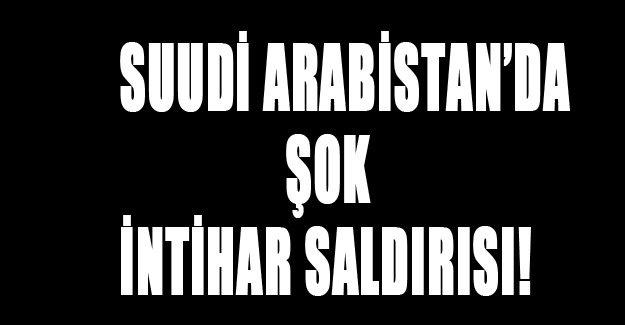 Suudi Arabistan'da şok intihar saldırısı!
