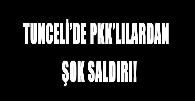 Tunceli'de PKK'lılardan şok saldırı!