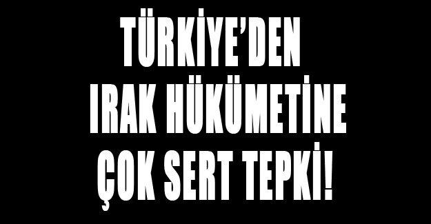Türkiye'den Irak hükümetine çok sert tepki