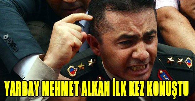 Yarbay Mehmet Alkan ilk kez konuştu